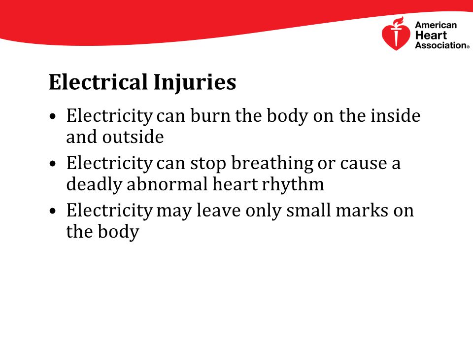 Electrical Injuries Electricity can burn the body on the inside and outside Electricity can stop breathing or cause a deadly abnormal heart rhythm Electricity may leave only small marks on the body