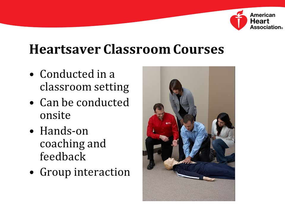 Heartsaver Classroom Courses Conducted in a classroom setting Can be conducted onsite Hands-on coaching and feedback Group interaction