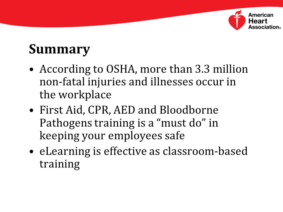 Summary According to OSHA, more than 3.3 million non-fatal injuries and illnesses occur in the workplace First Aid, CPR, AED and Bloodborne Pathogens training is a must do in keeping your employees safe eLearning is effective as classroom-based training