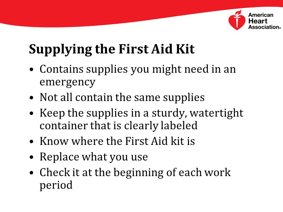 Supplying the First Aid Kit Contains supplies you might need in an emergency Not all contain the same supplies Keep the supplies in a sturdy, watertight container that is clearly labeled Know where the First Aid kit is Replace what you use Check it at the beginning of each work period