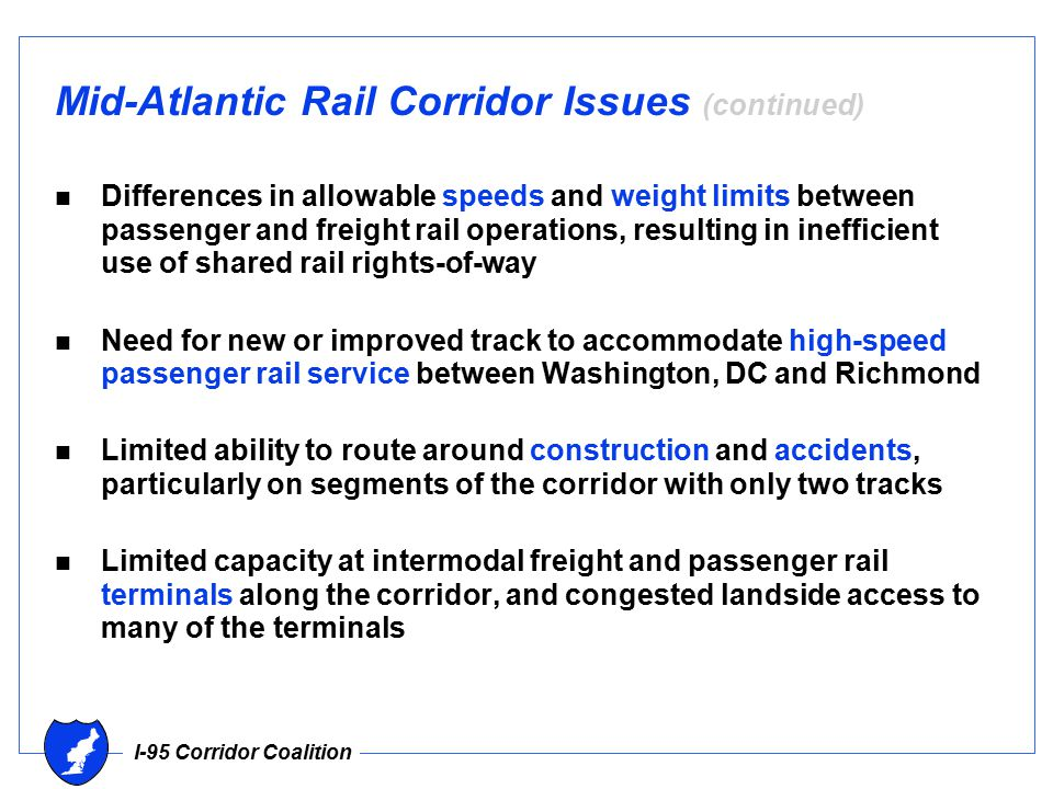 I-95 Corridor Coalition Mid-Atlantic Rail Corridor Issues (continued) n Differences in allowable speeds and weight limits between passenger and freight rail operations, resulting in inefficient use of shared rail rights-of-way n Need for new or improved track to accommodate high-speed passenger rail service between Washington, DC and Richmond n Limited ability to route around construction and accidents, particularly on segments of the corridor with only two tracks n Limited capacity at intermodal freight and passenger rail terminals along the corridor, and congested landside access to many of the terminals