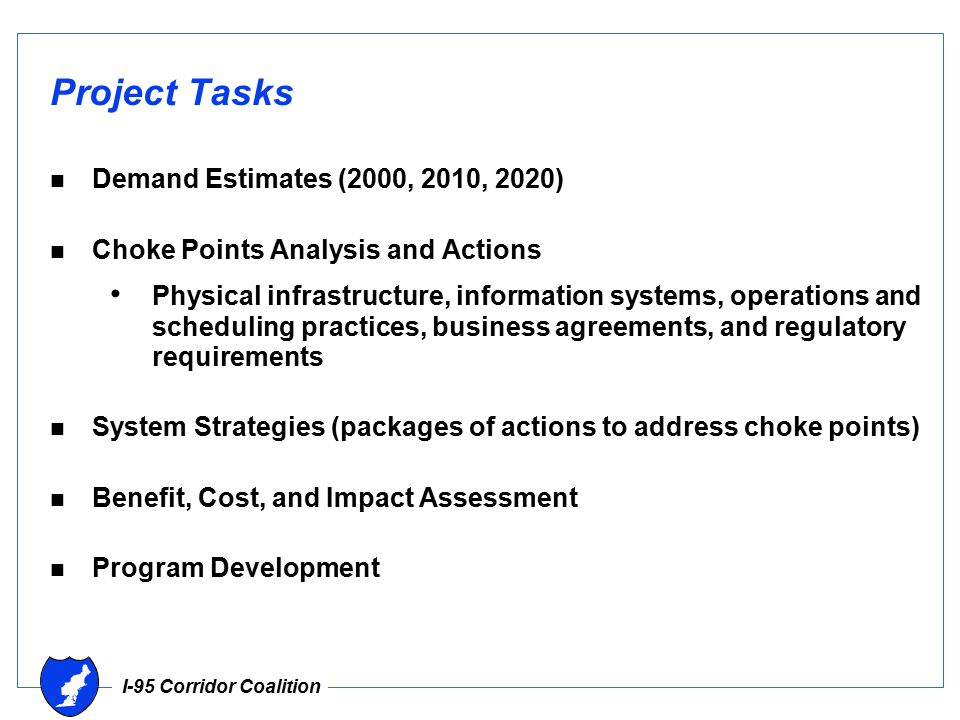 I-95 Corridor Coalition Project Tasks n Demand Estimates (2000, 2010, 2020) n Choke Points Analysis and Actions Physical infrastructure, information systems, operations and scheduling practices, business agreements, and regulatory requirements n System Strategies (packages of actions to address choke points) n Benefit, Cost, and Impact Assessment n Program Development