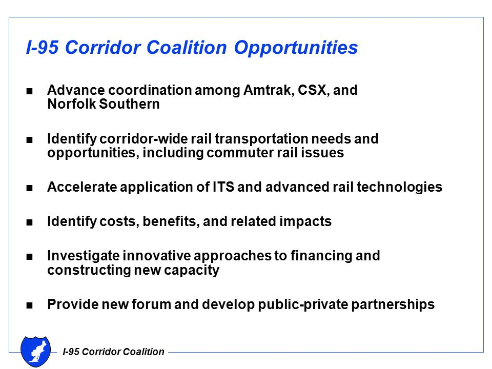 I-95 Corridor Coalition I-95 Corridor Coalition Opportunities n Advance coordination among Amtrak, CSX, and Norfolk Southern n Identify corridor-wide rail transportation needs and opportunities, including commuter rail issues n Accelerate application of ITS and advanced rail technologies n Identify costs, benefits, and related impacts n Investigate innovative approaches to financing and constructing new capacity n Provide new forum and develop public-private partnerships