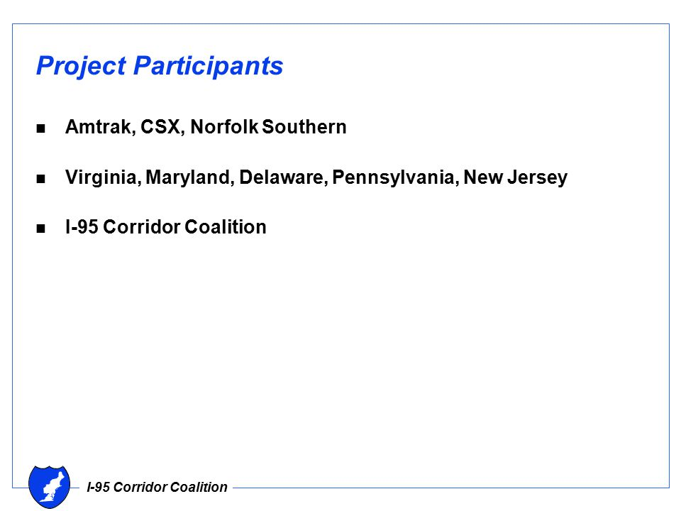 I-95 Corridor Coalition Project Participants n Amtrak, CSX, Norfolk Southern n Virginia, Maryland, Delaware, Pennsylvania, New Jersey n I-95 Corridor Coalition