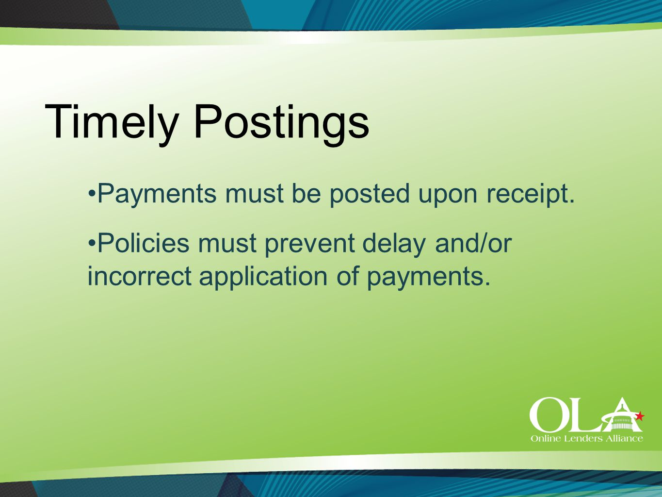 Timely Postings Policies must prevent delay and/or incorrect application of payments. Payments must be posted upon receipt.