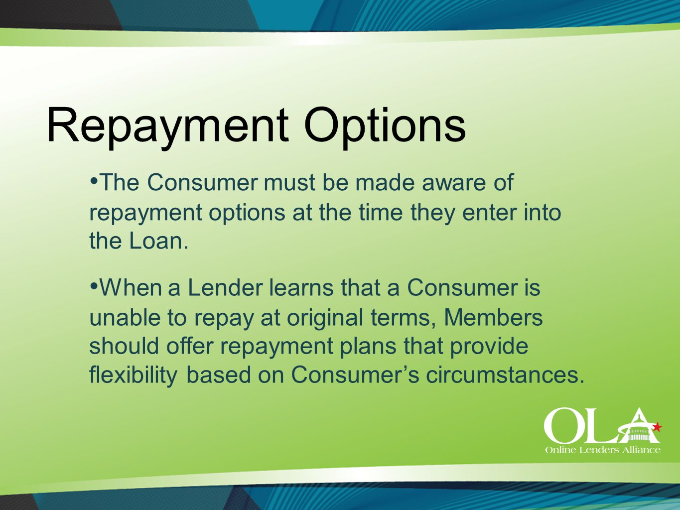 Repayment Options The Consumer must be made aware of repayment options at the time they enter into the Loan. When a Lender learns that a Consumer is u