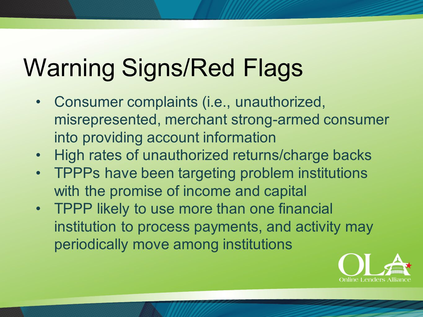 Warning Signs/Red Flags Consumer complaints (i.e., unauthorized, misrepresented, merchant strong-armed consumer into providing account information High rates of unauthorized returns/charge backs TPPPs have been targeting problem institutions with the promise of income and capital TPPP likely to use more than one financial institution to process payments, and activity may periodically move among institutions