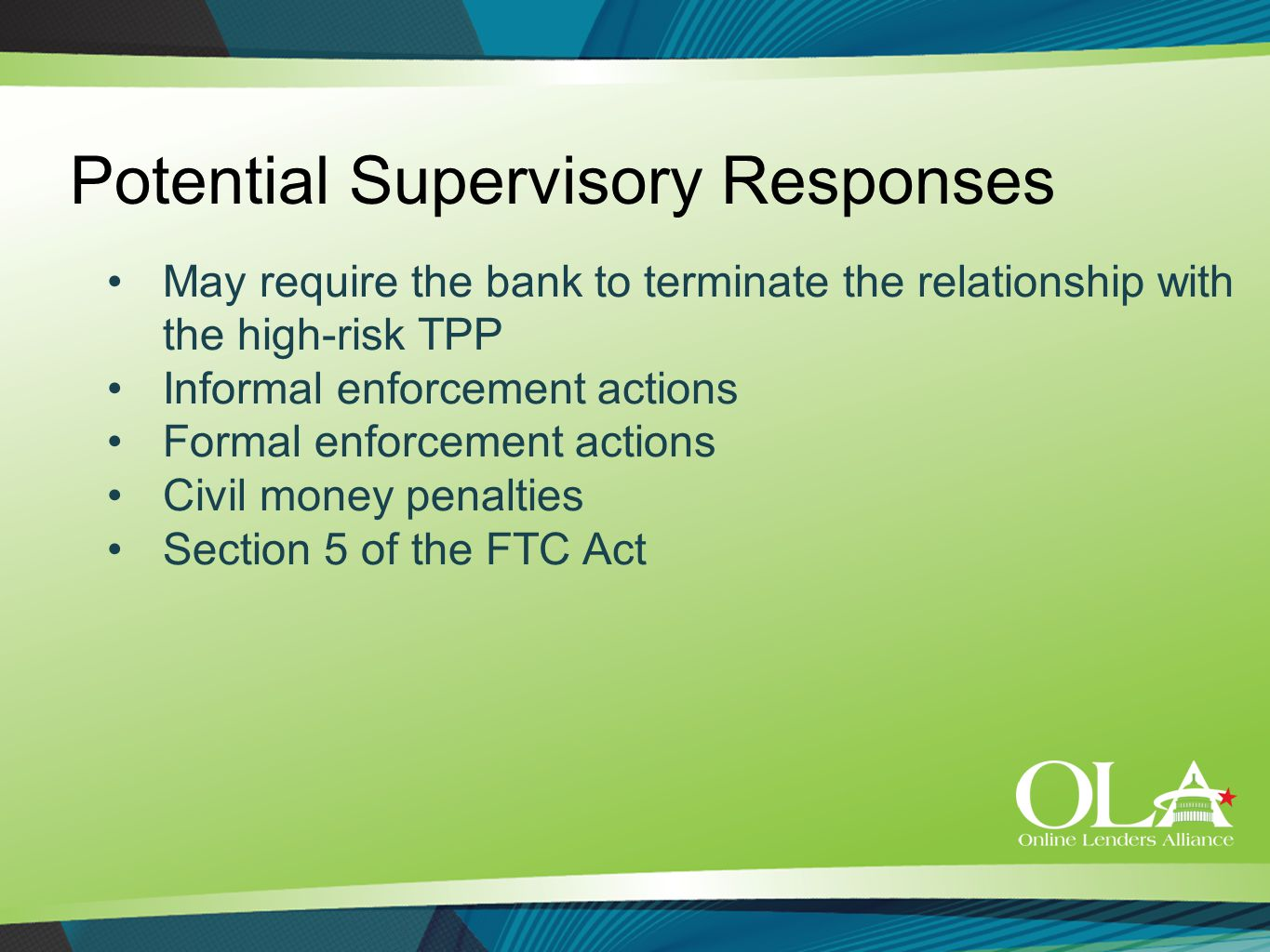 Potential Supervisory Responses May require the bank to terminate the relationship with the high-risk TPP Informal enforcement actions Formal enforcement actions Civil money penalties Section 5 of the FTC Act