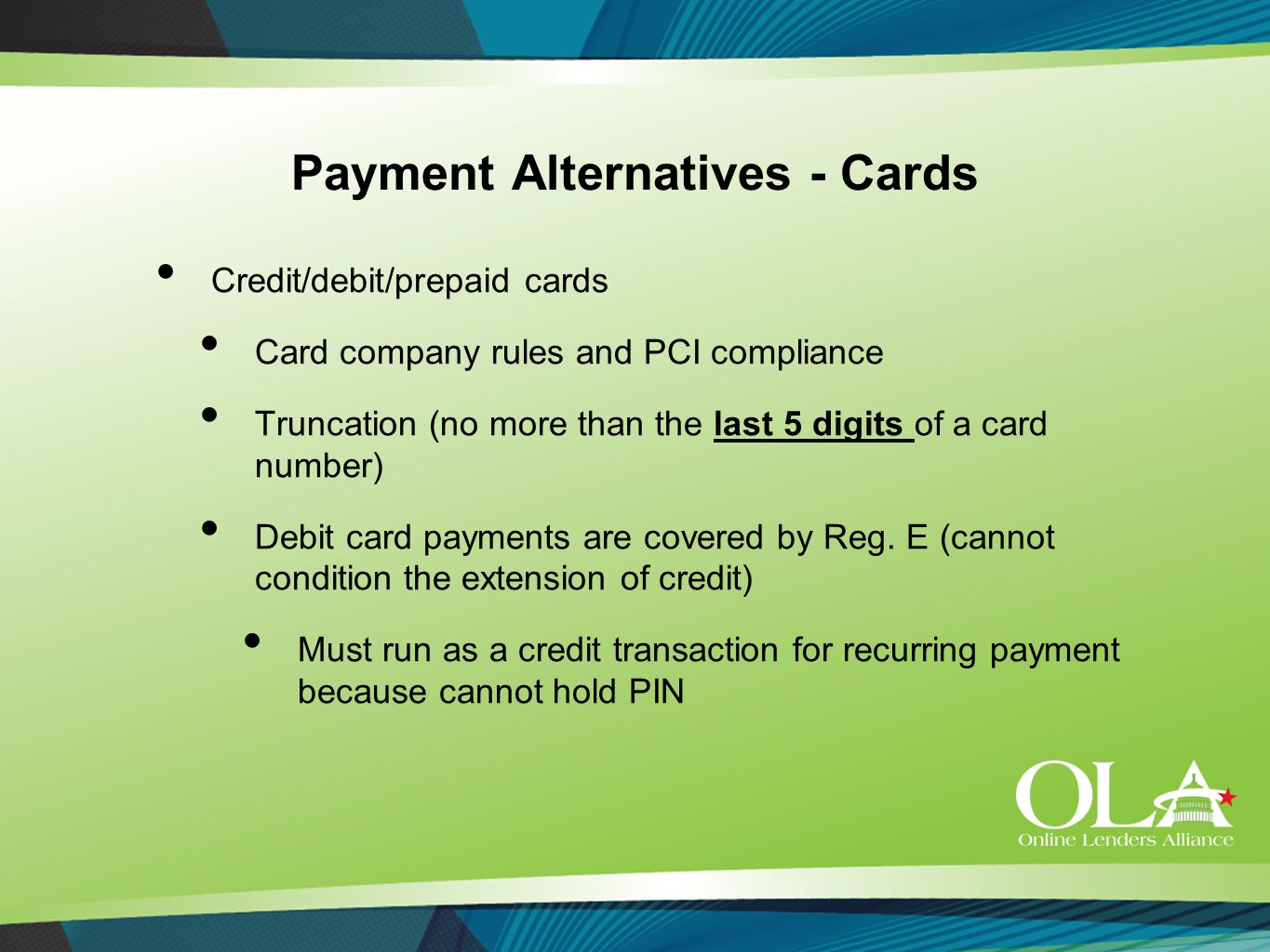 Payment Alternatives - Cards Credit/debit/prepaid cards Card company rules and PCI compliance Truncation (no more than the last 5 digits of a card number) Debit card payments are covered by Reg.