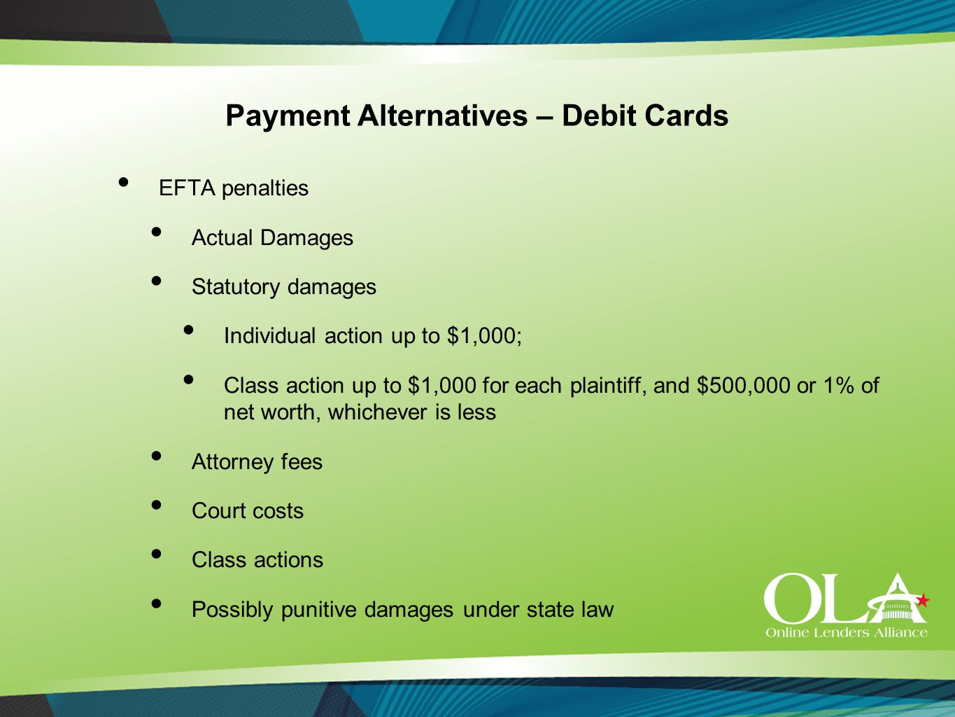 Payment Alternatives – Debit Cards EFTA penalties Actual Damages Statutory damages Individual action up to $1,000; Class action up to $1,000 for each