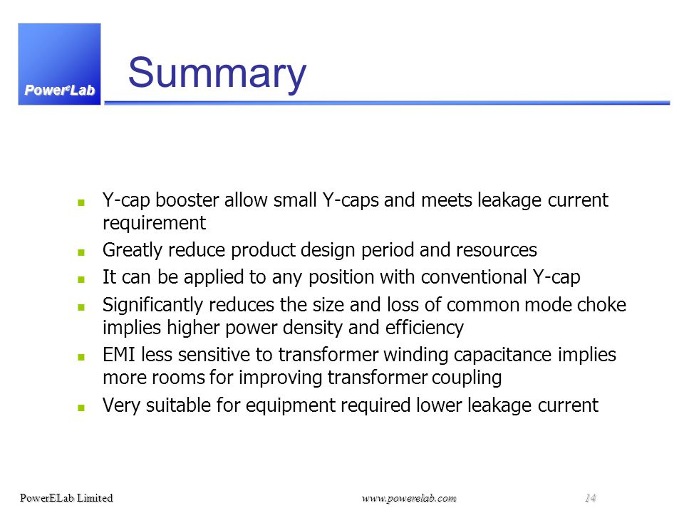 Power e Lab PowerELab Limitedwww.powerelab.com 14 Summary Y-cap booster allow small Y-caps and meets leakage current requirement Greatly reduce product design period and resources It can be applied to any position with conventional Y-cap Significantly reduces the size and loss of common mode choke implies higher power density and efficiency EMI less sensitive to transformer winding capacitance implies more rooms for improving transformer coupling Very suitable for equipment required lower leakage current