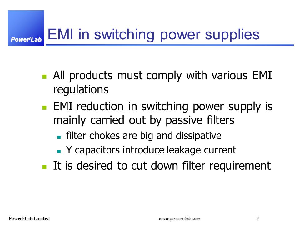 Power e Lab PowerELab Limitedwww.powerelab.com 2 EMI in switching power supplies All products must comply with various EMI regulations EMI reduction in switching power supply is mainly carried out by passive filters filter chokes are big and dissipative Y capacitors introduce leakage current It is desired to cut down filter requirement