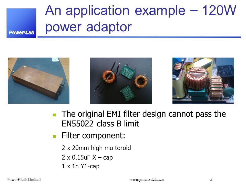 Power e Lab PowerELab Limitedwww.powerelab.com 8 An application example – 120W power adaptor The original EMI filter design cannot pass the EN55022 class B limit Filter component: 2 x 20mm high mu toroid 2 x 0.15uF X – cap 1 x 1n Y1-cap