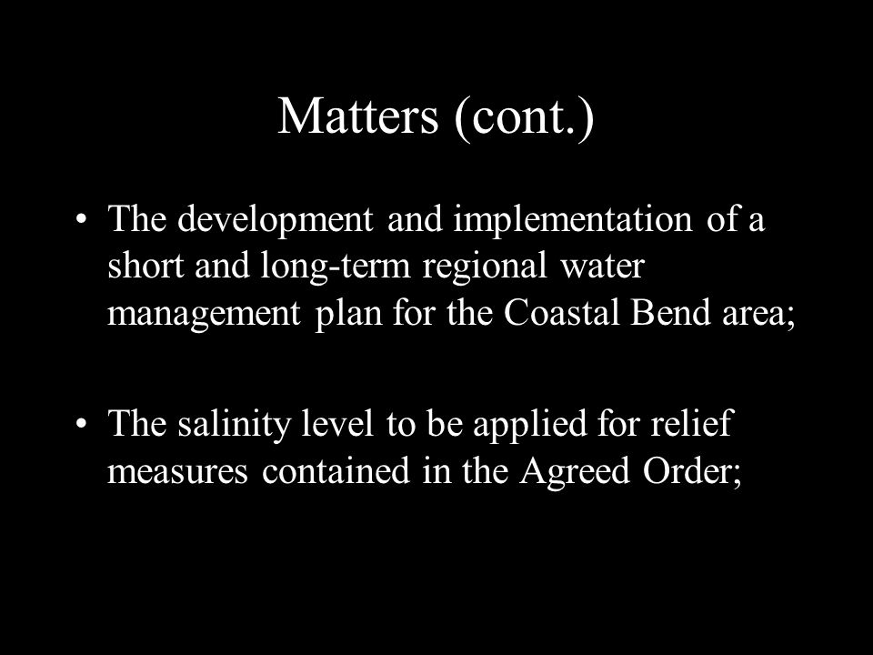 Matters (cont.) The development and implementation of a short and long-term regional water management plan for the Coastal Bend area; The salinity level to be applied for relief measures contained in the Agreed Order;