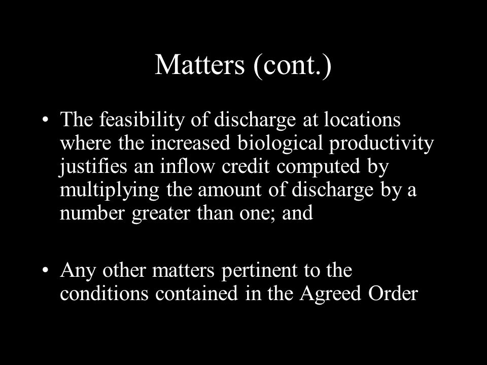 Matters (cont.) The feasibility of discharge at locations where the increased biological productivity justifies an inflow credit computed by multiplying the amount of discharge by a number greater than one; and Any other matters pertinent to the conditions contained in the Agreed Order