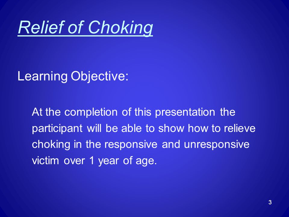 Relief of Choking Learning Objective: At the completion of this presentation the participant will be able to show how to relieve choking in the respon