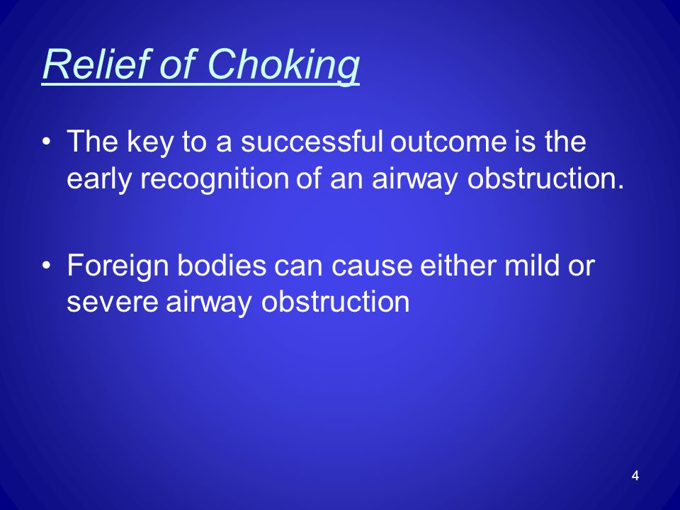 Relief of Choking The key to a successful outcome is the early recognition of an airway obstruction. Foreign bodies can cause either mild or severe ai