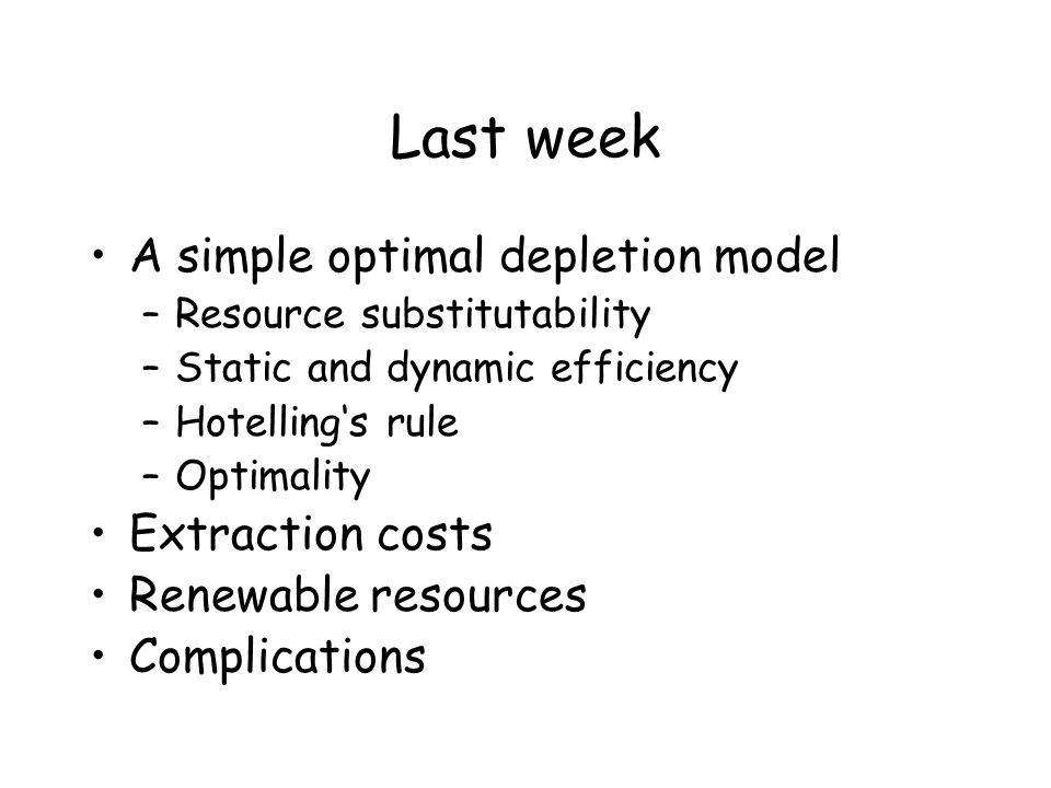 Last week A simple optimal depletion model –Resource substitutability –Static and dynamic efficiency –Hotelling's rule –Optimality Extraction costs Re