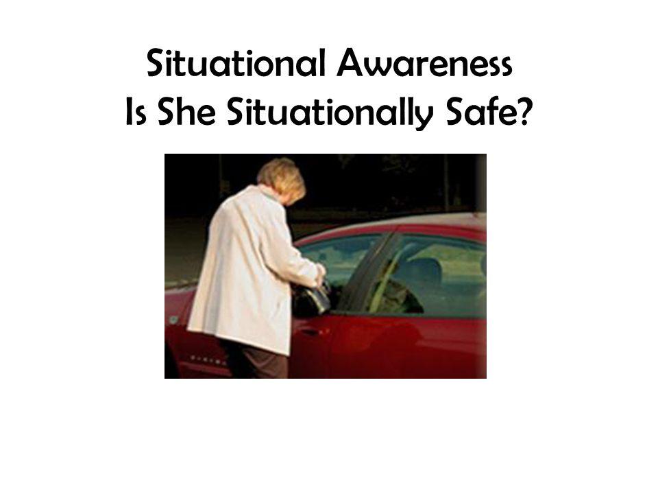 Situational Awareness Is She Situationally Safe?
