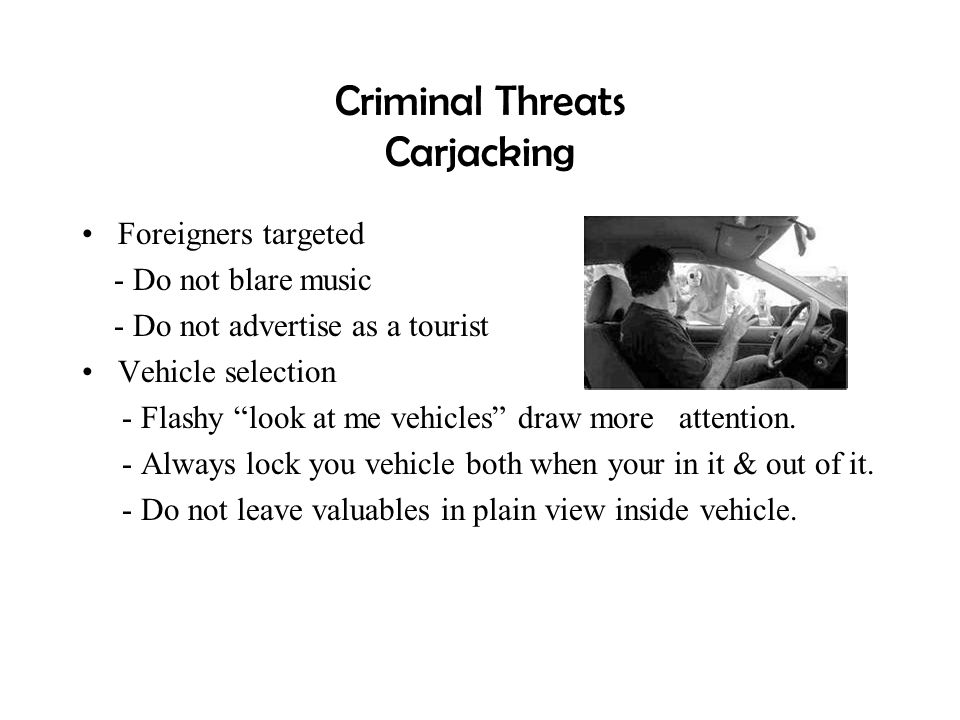 """Criminal Threats Carjacking Foreigners targeted - Do not blare music - Do not advertise as a tourist Vehicle selection - Flashy """"look at me vehicles"""""""