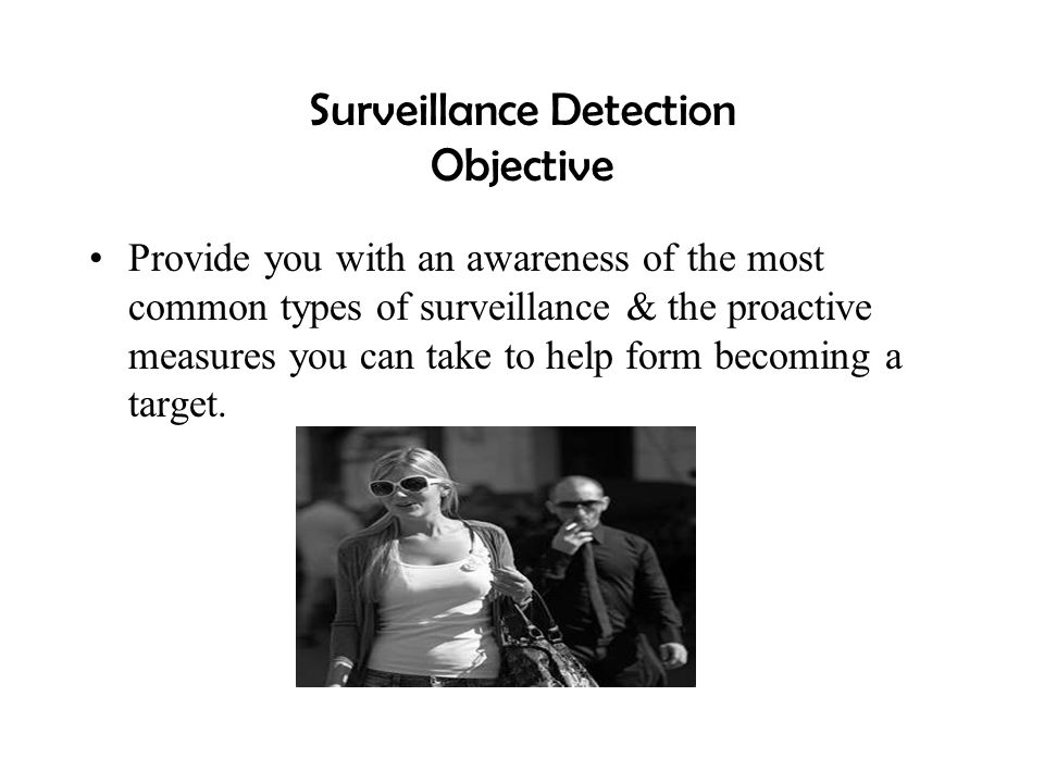Surveillance Detection Objective Provide you with an awareness of the most common types of surveillance & the proactive measures you can take to help