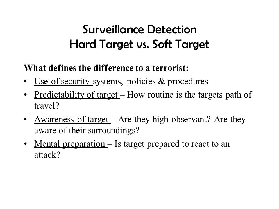 Surveillance Detection Hard Target vs. Soft Target What defines the difference to a terrorist: Use of security systems, policies & procedures Predicta