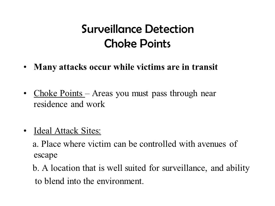 Surveillance Detection Choke Points Many attacks occur while victims are in transit Choke Points – Areas you must pass through near residence and work