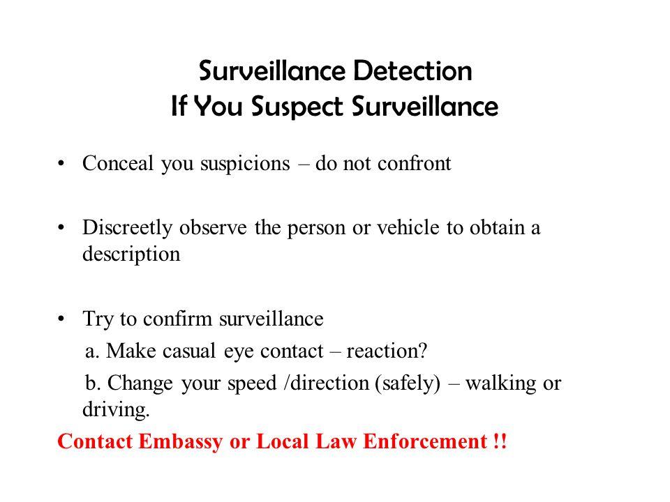 Surveillance Detection If You Suspect Surveillance Conceal you suspicions – do not confront Discreetly observe the person or vehicle to obtain a descr