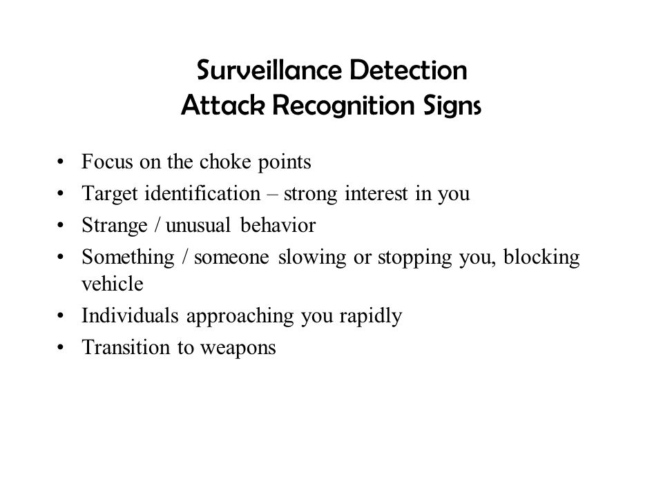 Surveillance Detection Attack Recognition Signs Focus on the choke points Target identification – strong interest in you Strange / unusual behavior So
