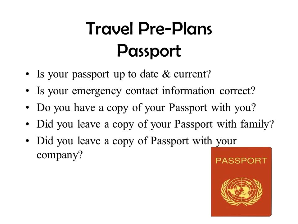 Travel Pre-Plans Passport Is your passport up to date & current? Is your emergency contact information correct? Do you have a copy of your Passport wi