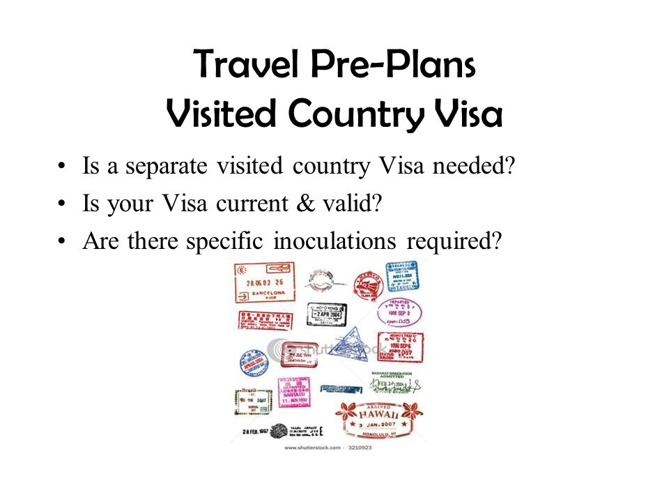 Travel Pre-Plans Visited Country Visa Is a separate visited country Visa needed? Is your Visa current & valid? Are there specific inoculations require