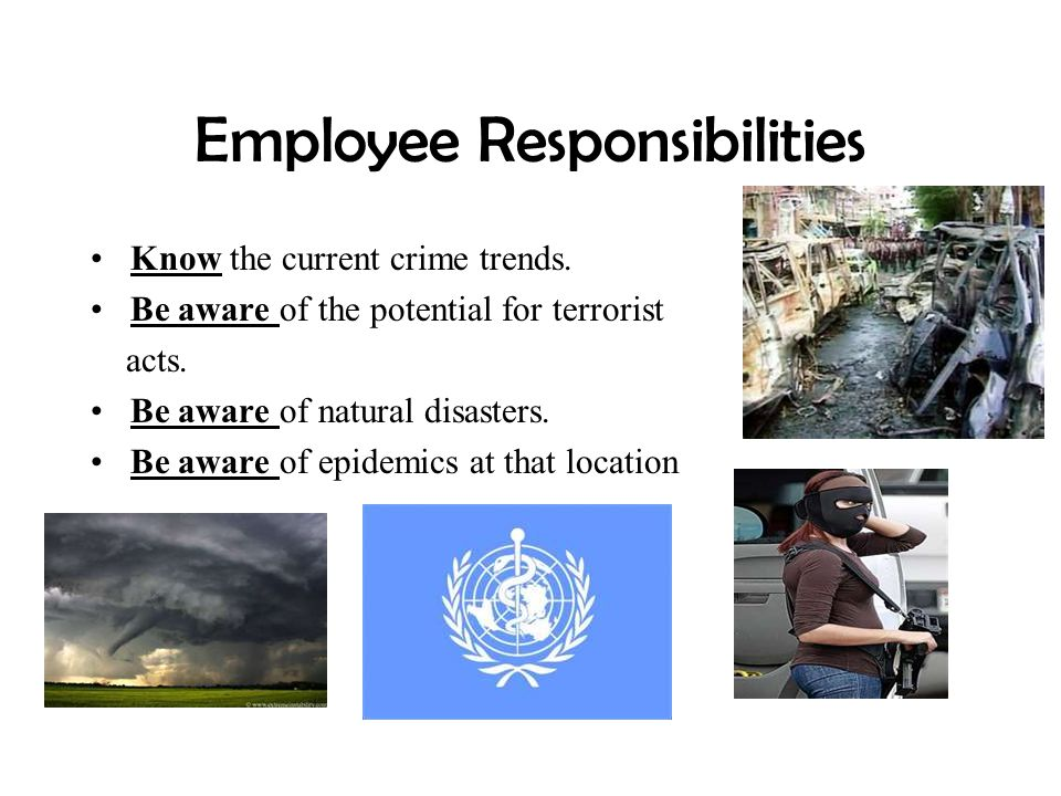 Employee Responsibilities Know the current crime trends. Be aware of the potential for terrorist acts. Be aware of natural disasters. Be aware of epid