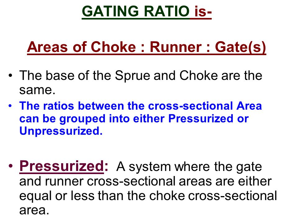 GATING RATIO is- Areas of Choke : Runner : Gate(s) The base of the Sprue and Choke are the same.