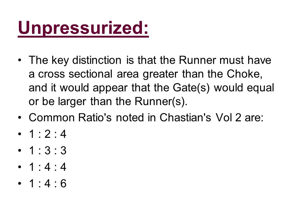 Unpressurized: The key distinction is that the Runner must have a cross sectional area greater than the Choke, and it would appear that the Gate(s) would equal or be larger than the Runner(s).