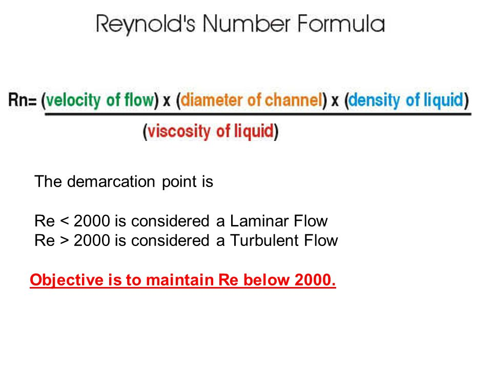 The demarcation point is Re 2000 is considered a Turbulent Flow Objective is to maintain Re below 2000.
