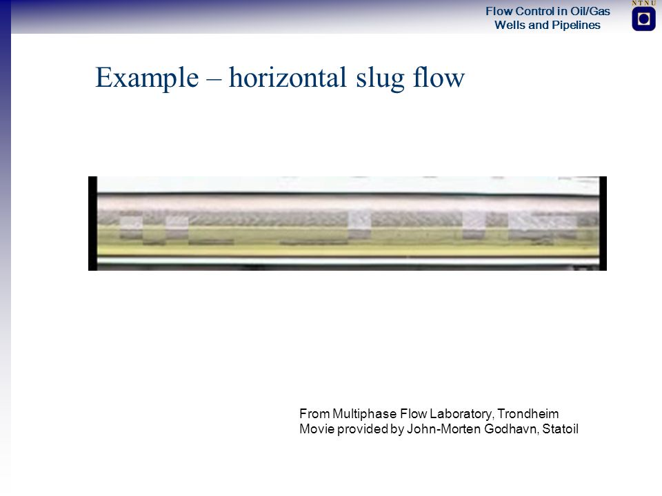 Flow Control in Oil/Gas Wells and Pipelines Example – horizontal slug flow From Multiphase Flow Laboratory, Trondheim Movie provided by John-Morten Go