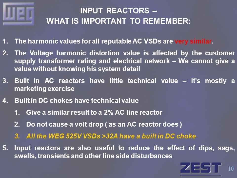 10 INPUT REACTORS – WHAT IS IMPORTANT TO REMEMBER: 1.The harmonic values for all reputable AC VSDs are very similar. 2.The Voltage harmonic distortion