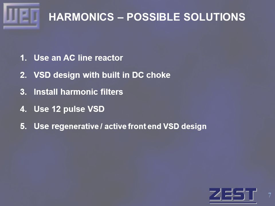7 HARMONICS – POSSIBLE SOLUTIONS 1.Use an AC line reactor 2.VSD design with built in DC choke 3.Install harmonic filters 4.Use 12 pulse VSD 5.Use reg