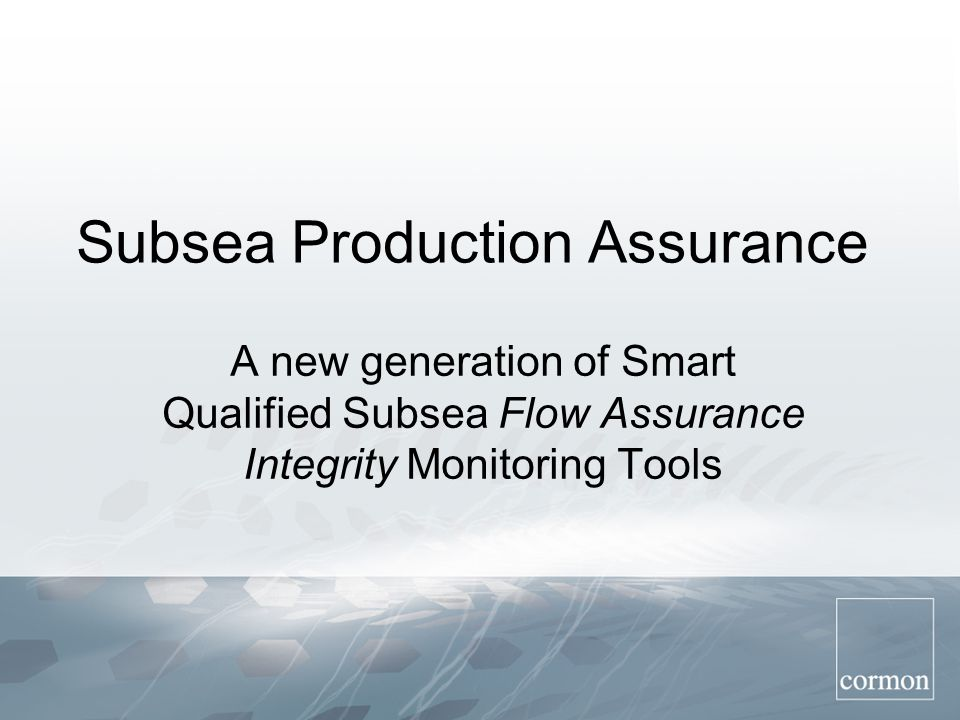 Subsea Production Assurance A new generation of Smart Qualified Subsea Flow Assurance Integrity Monitoring Tools
