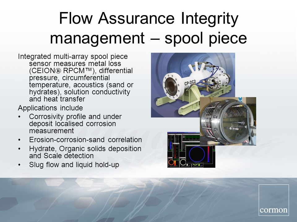 Flow Assurance Integrity management – spool piece Integrated multi-array spool piece sensor measures metal loss (CEION  RPCM™), differential pressure, circumferential temperature, acoustics (sand or hydrates), solution conductivity and heat transfer Applications include Corrosivity profile and under deposit localised corrosion measurement Erosion-corrosion-sand correlation Hydrate, Organic solids deposition and Scale detection Slug flow and liquid hold-up