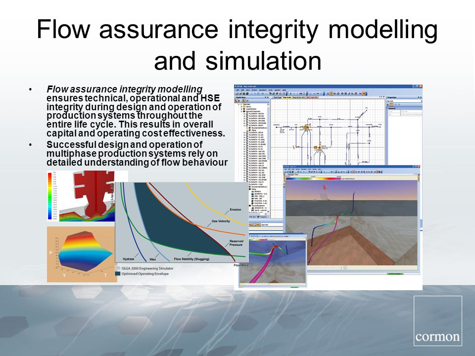 Flow assurance integrity modelling and simulation Flow assurance integrity modelling ensures technical, operational and HSE integrity during design and operation of production systems throughout the entire life cycle.