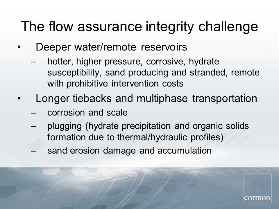 The flow assurance integrity challenge Deeper water/remote reservoirs –hotter, higher pressure, corrosive, hydrate susceptibility, sand producing and stranded, remote with prohibitive intervention costs Longer tiebacks and multiphase transportation –corrosion and scale –plugging (hydrate precipitation and organic solids formation due to thermal/hydraulic profiles) –sand erosion damage and accumulation