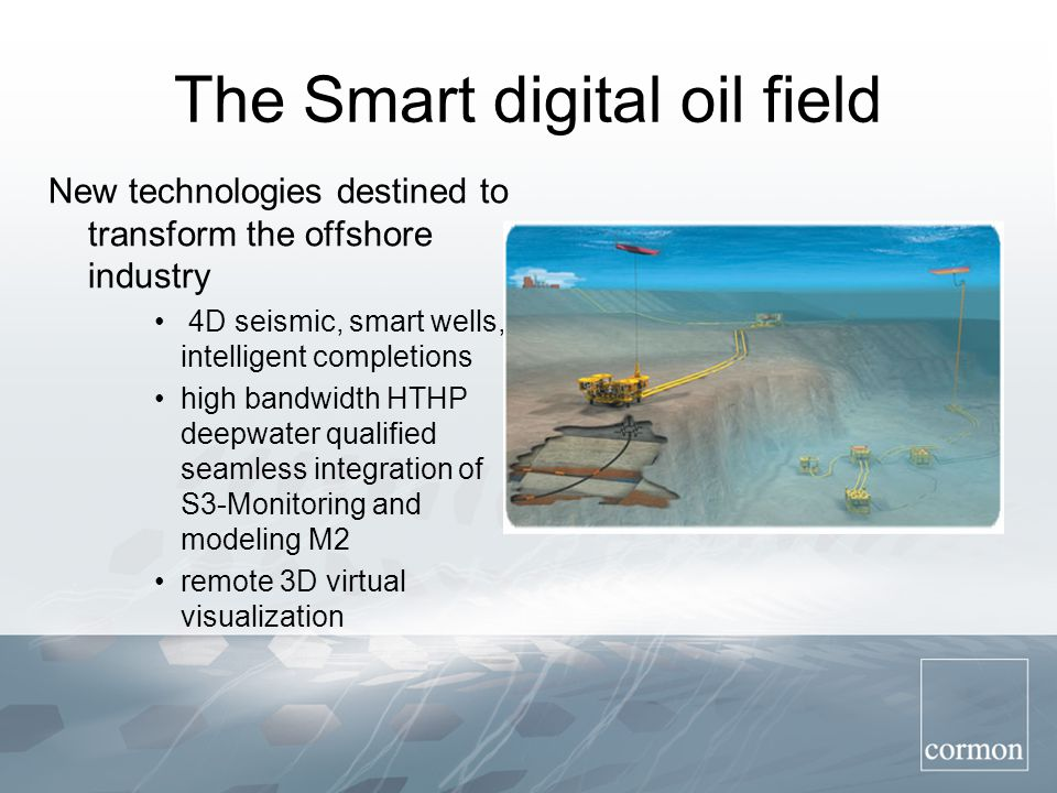 The Smart digital oil field New technologies destined to transform the offshore industry 4D seismic, smart wells, intelligent completions high bandwidth HTHP deepwater qualified seamless integration of S3-Monitoring and modeling M2 remote 3D virtual visualization