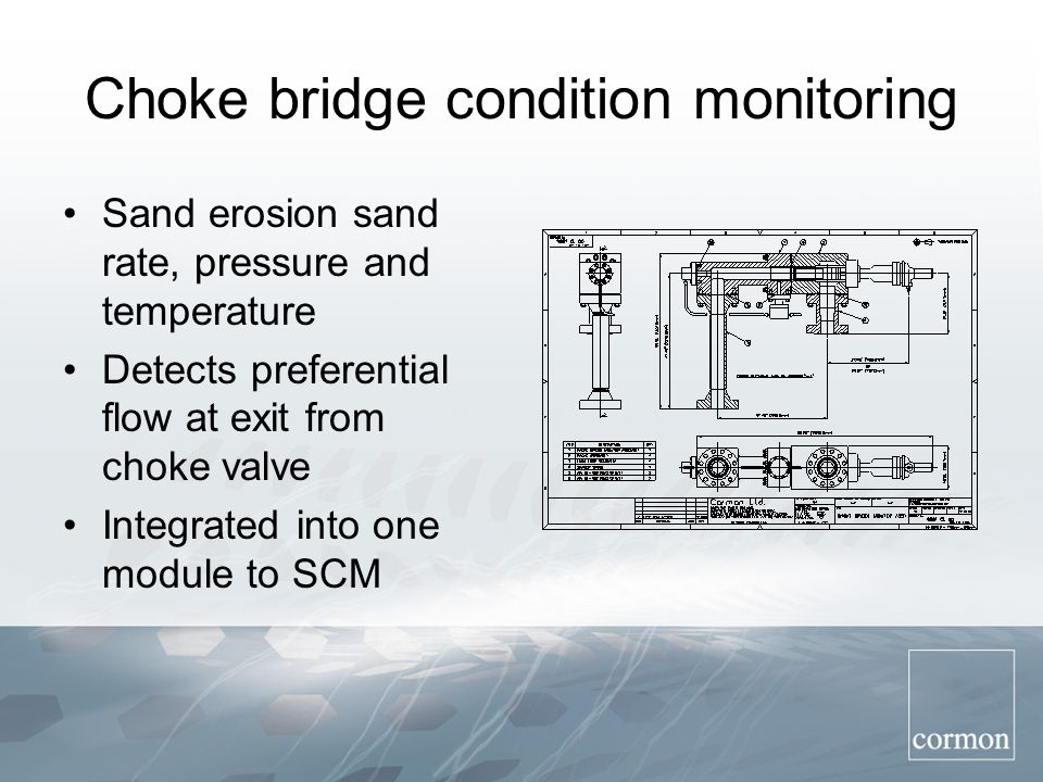 Choke bridge condition monitoring Sand erosion sand rate, pressure and temperature Detects preferential flow at exit from choke valve Integrated into one module to SCM