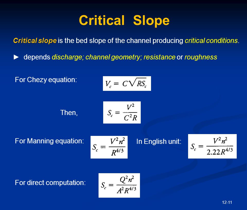 12-11 Critical Slope For Chezy equation: Then, For direct computation: Critical slope Critical slope is the bed slope of the channel producing critica