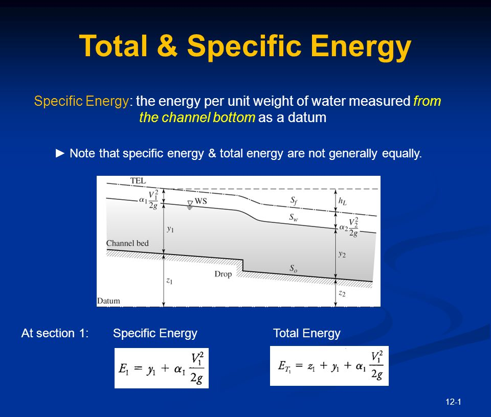 12-1 Total & Specific Energy Specific Energy: the energy per unit weight of water measured from the channel bottom as a datum ► Note that specific ene