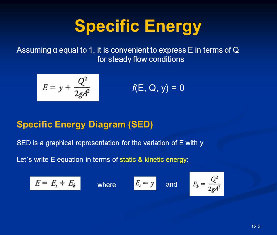 12-4 Specific Energy Diagram The specific energy diagram - E s varies linearly with y - E k varies nonlinearly with y - Horizontal sum of the line OD & the curve kk` produces SED - For given E: alternate depths (y 1 & y 2 ) - They are two depths with the same specific energy and conveying the same discharge -E min vs critical depth