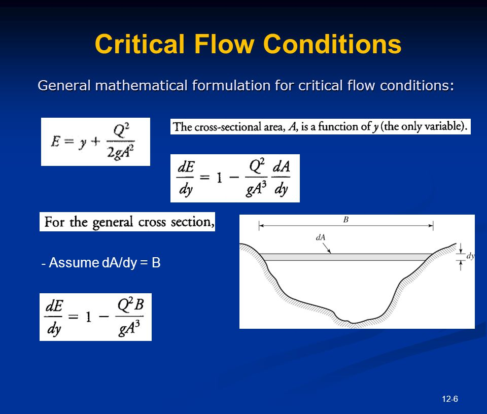 12-7 Critical Flow Conditions At the critical flow conditions, specific energy is minimum: Then, which can also be expressed as --> Then, In wide or rectangular section, D = y at critical depth