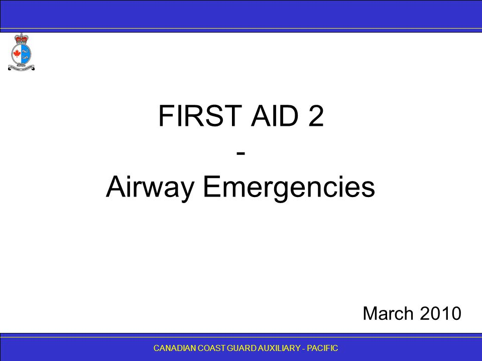 CANADIAN COAST GUARD AUXILIARY - PACIFIC FIRST AID 2 - Airway Emergencies CANADIAN COAST GUARD AUXILIARY - PACIFIC March 2010