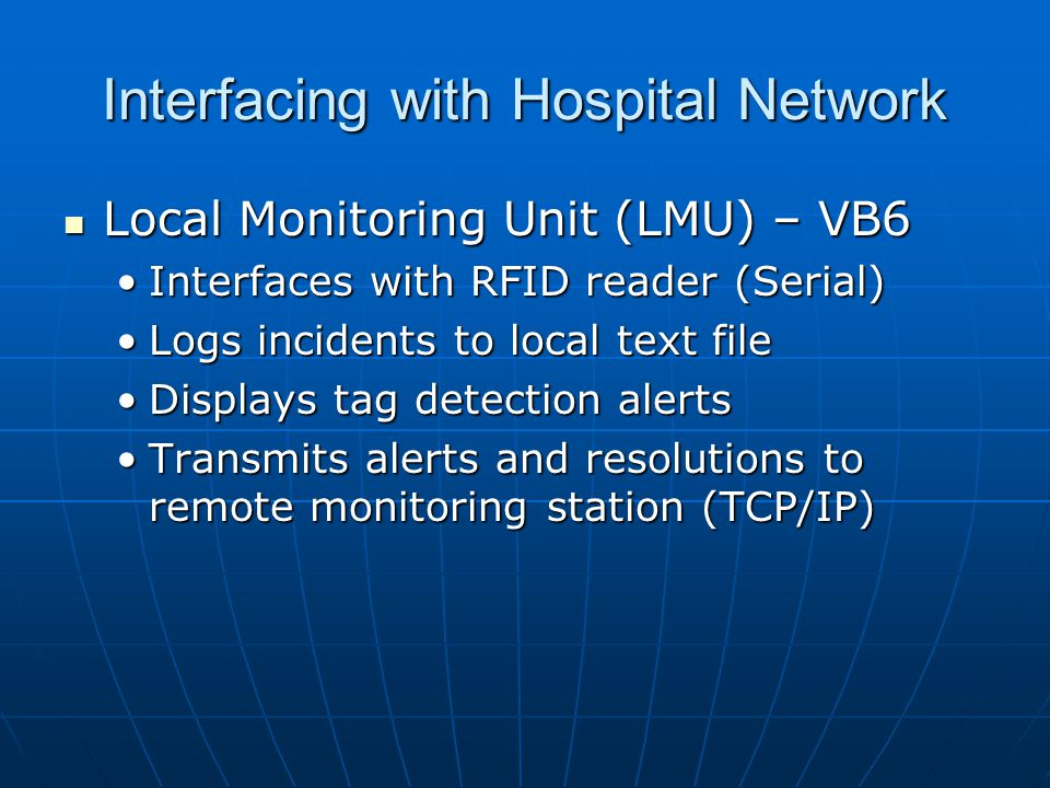 Interfacing with Hospital Network Local Monitoring Unit (LMU) – VB6 Local Monitoring Unit (LMU) – VB6 Interfaces with RFID reader (Serial)Interfaces with RFID reader (Serial) Logs incidents to local text fileLogs incidents to local text file Displays tag detection alertsDisplays tag detection alerts Transmits alerts and resolutions to remote monitoring station (TCP/IP)Transmits alerts and resolutions to remote monitoring station (TCP/IP)